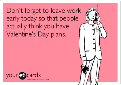 Funny Valentine's Day Ecard: Don't forget to leave work early today so that people actually think you have Valentine's Day plans.