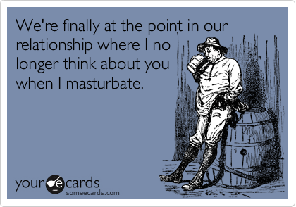 someecards.com - We're finally at the point in our relationship where I no longer think about you when I masturbate.