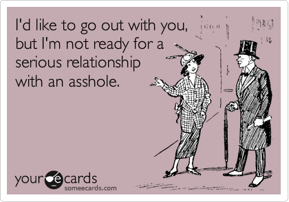 someecards.com - I'd like to go out with you, but I'm not ready for a serious relationship with an asshole.