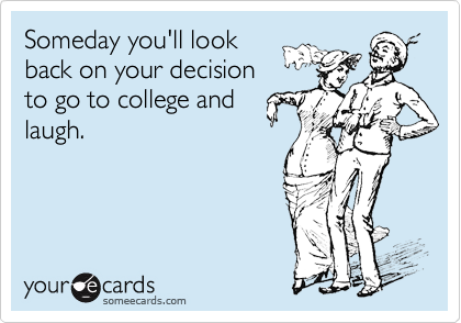 someecards.com - Someday you'll look back on your decision to go to college and laugh.
