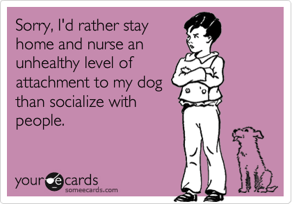 Funny Apology Ecard: Sorry, I'd rather stay home and nurse an unhealthy level of attachment to my dog than socialize with people.