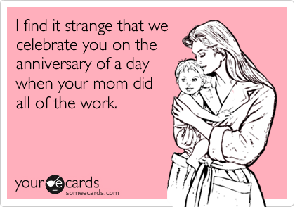 Funny Birthday Ecard: I find it strange that we celebrate you on the anniversary of a day when your mom did all of the work.