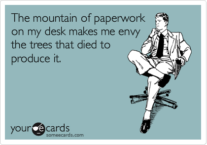someecards.com - The mountain of paperwork on my desk makes me envy the trees that died to produce it.