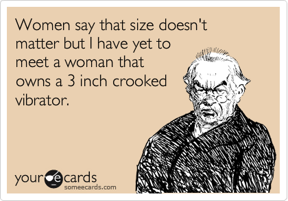 someecards.com - Women say that size doesn't matter but I have yet to meet a woman that owns a 3 inch crooked vibrator.