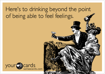 someecards.com - Here's to drinking beyond the point of being able to feel feelings.