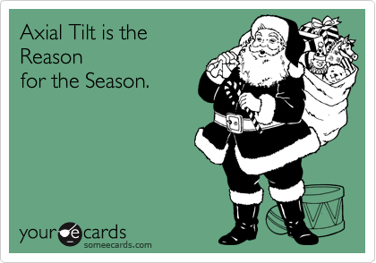 someecards.com - Axial Tilt is the Reason for the Season.