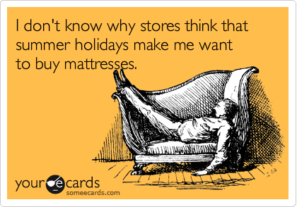 someecards.com - I don't know why stores think that summer holidays make me want to buy mattresses.