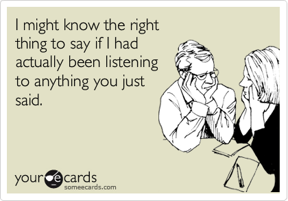 someecards.com - I might know the right thing to say if I had actually been listening to anything you just said.