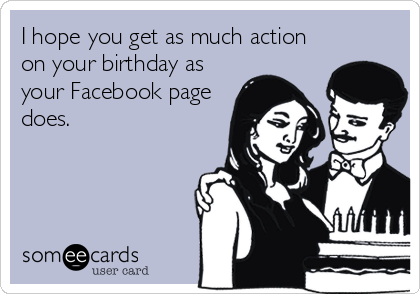 I Hope You Get As Much Action On Your Birthday Facebook Page Does