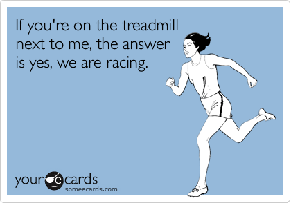 Funny Confession Ecard: If you're on the treadmill next to me, the answer is yes, we are racing.