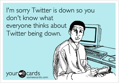 someecards.com - I'm sorry Twitter is down so you don't know what everyone thinks about Twitter being down.