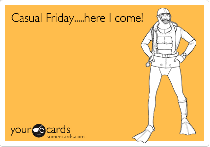 Casual Friday.....here I come! | Confession Ecard: www.someecards.com/usercards/viewcard...