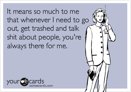 Funny Weekend Ecard: It means so much to me that whenever I need to go out, get trashed and talk shit about people, you're always there for me.