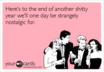 Funny New Year's Ecard: Here's to the end of another shitty year we'll one day be strangely nostalgic for.