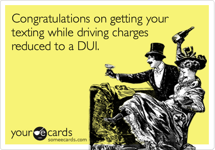 someecards.com - Congratulations on getting your texting while driving charges reduced to a DUI.