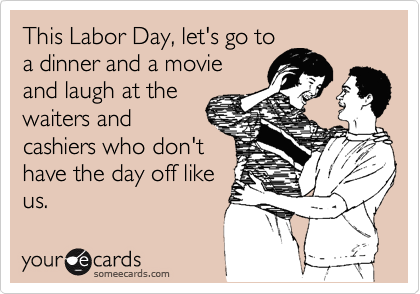 someecards.com - This Labor Day, let's go to a dinner and a movie and laugh at the waiters and cashiers who don't have the day off like us.