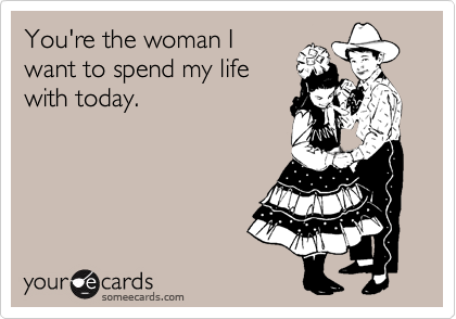 someecards.com - You're the woman I want to spend my life with today.