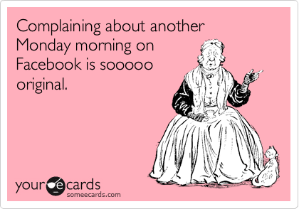 Funny confession ecard complaining about another monday morning on facebook