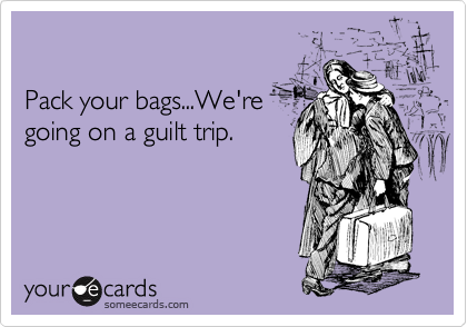 someecards.com - Pack your bags...We're going on a guilt trip.