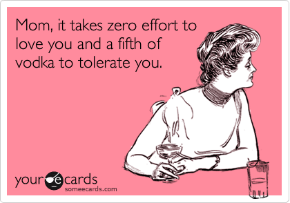 Funny Family Ecard: Mom, it takes zero effort to love you and a fifth of vodka to tolerate you.