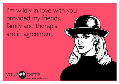someecards.com - I'm wildly in love with you provided my friends, family and therapist are in agreement.