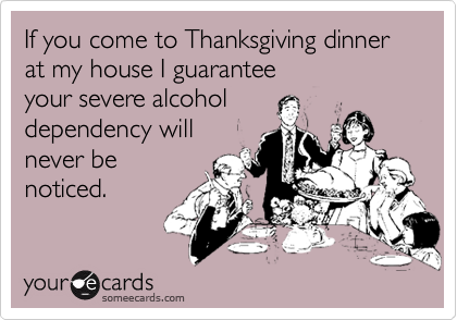 someecards.com - If you come to Thanksgiving dinner at my house I guarantee your severe alcohol dependency will never be noticed.