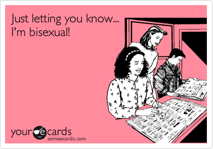 someecards.com - Just letting you know... I'm bisexual!