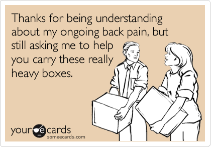 ... back pain, but still asking me to help you carry these really heavy