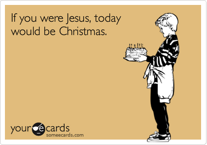 If you were Jesus, today would be Christmas.