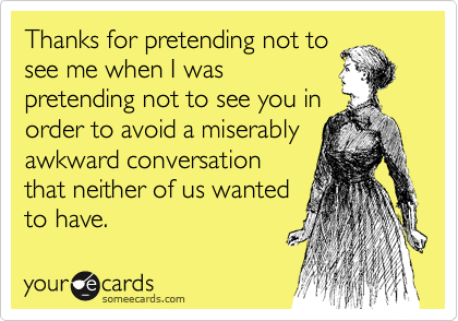someecards.com - Thanks for pretending not to see me when I was pretending not to see you in order to avoid a miserably awkward conversation that neither of us wanted to have.